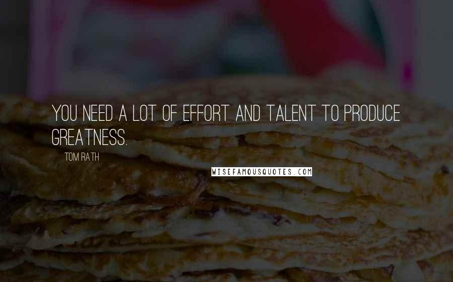 Tom Rath quotes: You need a lot of effort and talent to produce greatness.