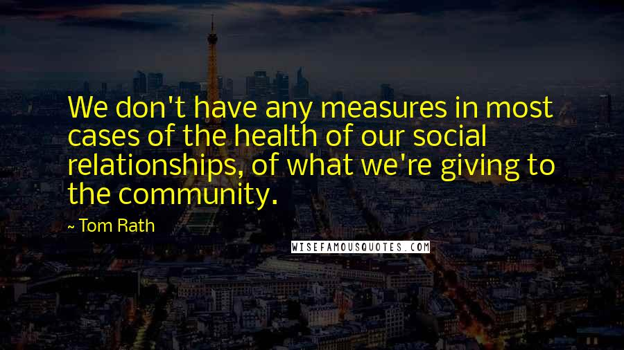 Tom Rath quotes: We don't have any measures in most cases of the health of our social relationships, of what we're giving to the community.