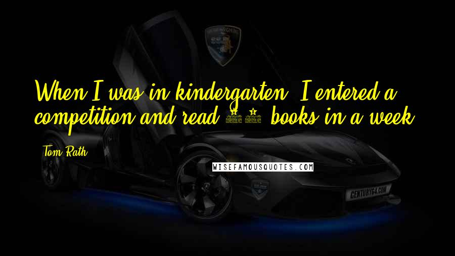 Tom Rath quotes: When I was in kindergarten, I entered a competition and read 52 books in a week.
