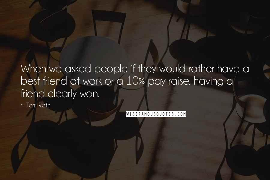 Tom Rath quotes: When we asked people if they would rather have a best friend at work or a 10% pay raise, having a friend clearly won.