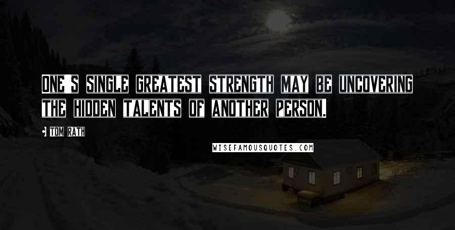 Tom Rath quotes: One's single greatest strength may be uncovering the hidden talents of another person.