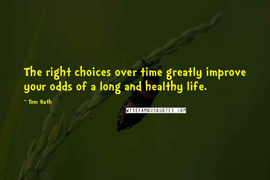 Tom Rath quotes: The right choices over time greatly improve your odds of a long and healthy life.