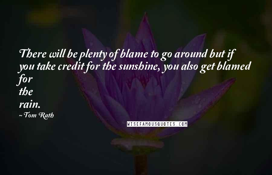 Tom Rath quotes: There will be plenty of blame to go around but if you take credit for the sunshine, you also get blamed for the rain.