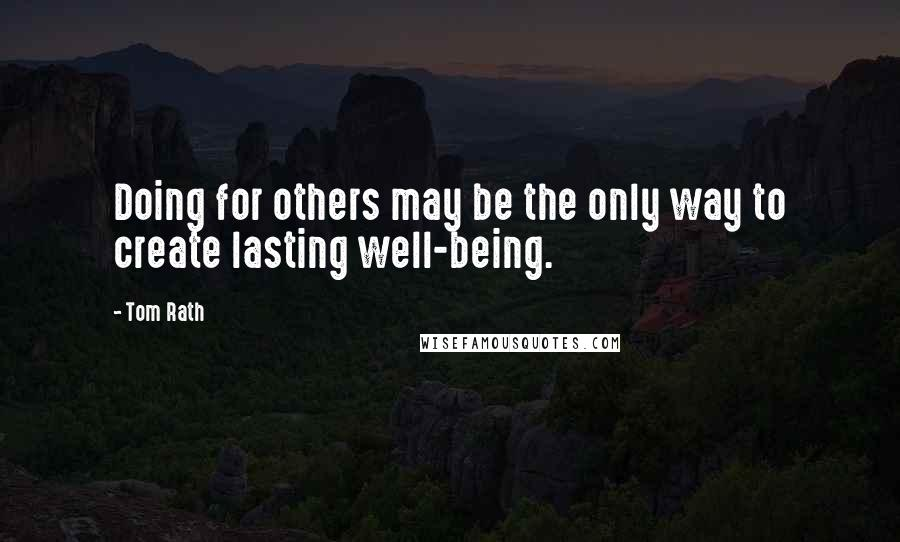 Tom Rath quotes: Doing for others may be the only way to create lasting well-being.