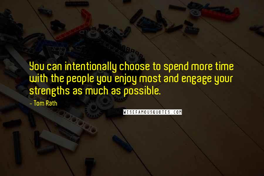 Tom Rath quotes: You can intentionally choose to spend more time with the people you enjoy most and engage your strengths as much as possible.