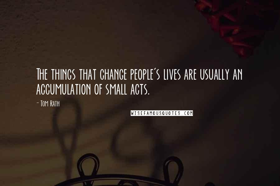 Tom Rath quotes: The things that change people's lives are usually an accumulation of small acts.