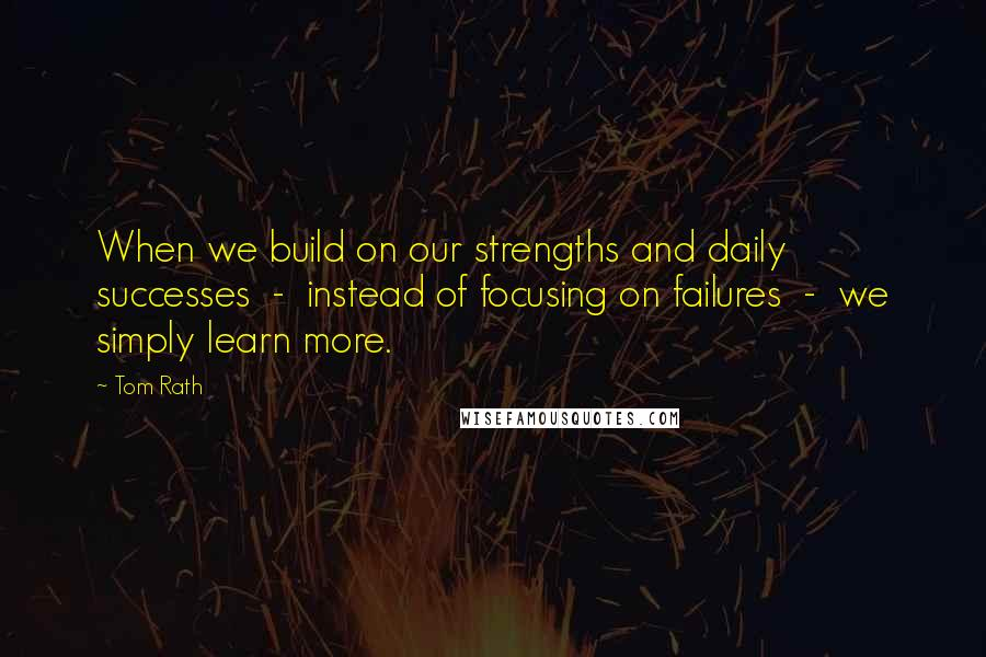 Tom Rath quotes: When we build on our strengths and daily successes - instead of focusing on failures - we simply learn more.