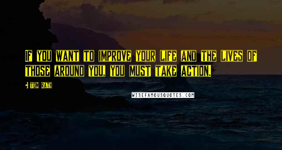 Tom Rath quotes: If you want to improve your life and the lives of those around you, you must take action.