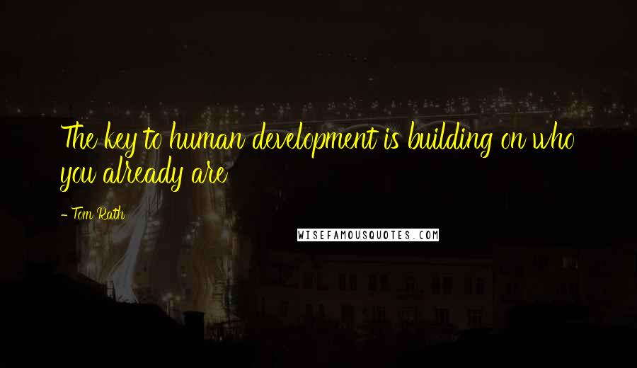 Tom Rath quotes: The key to human development is building on who you already are