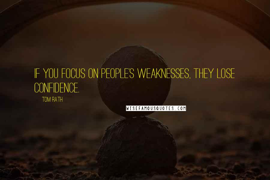 Tom Rath quotes: If you focus on people's weaknesses, they lose confidence.