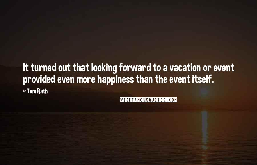 Tom Rath quotes: It turned out that looking forward to a vacation or event provided even more happiness than the event itself.