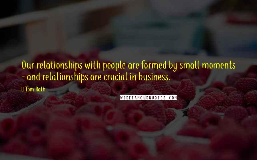 Tom Rath quotes: Our relationships with people are formed by small moments - and relationships are crucial in business.