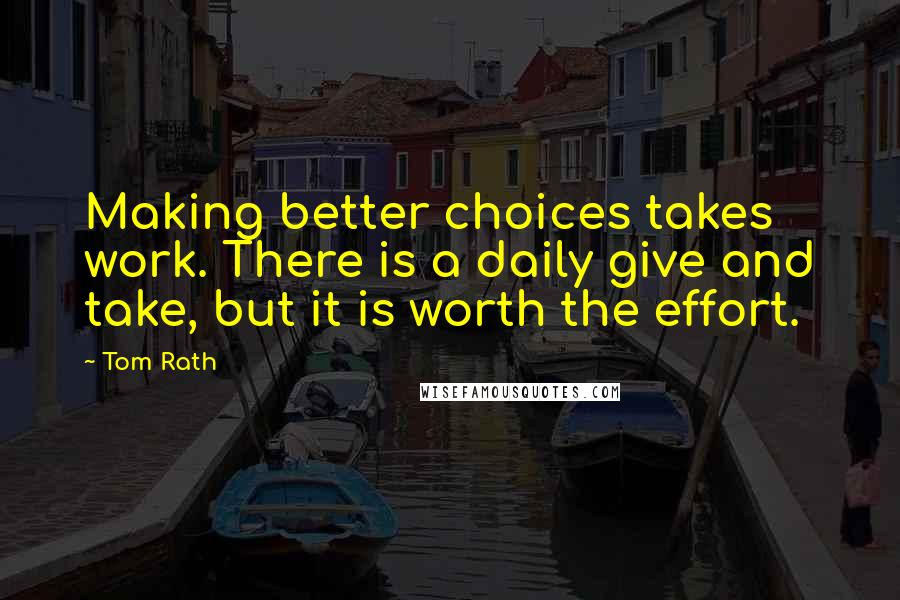 Tom Rath quotes: Making better choices takes work. There is a daily give and take, but it is worth the effort.