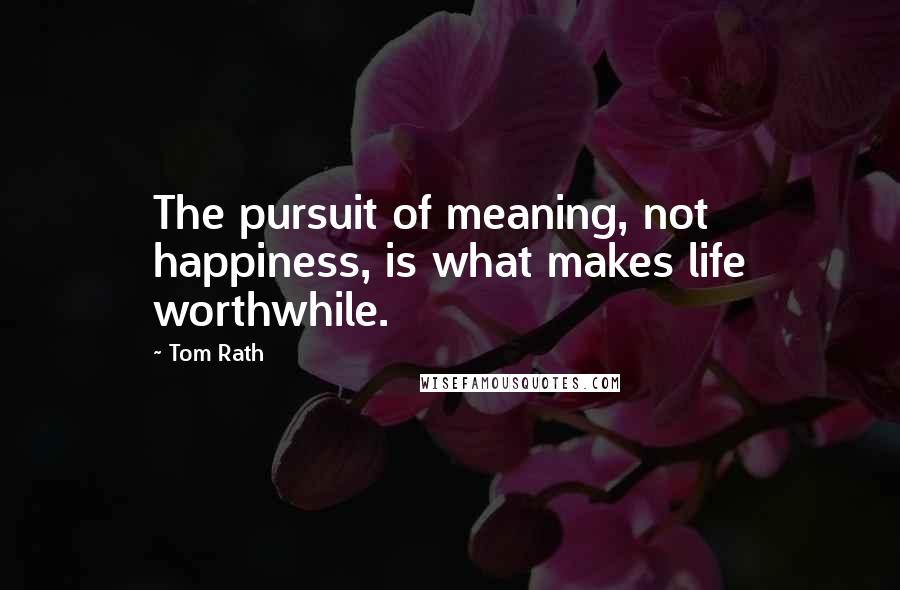 Tom Rath quotes: The pursuit of meaning, not happiness, is what makes life worthwhile.