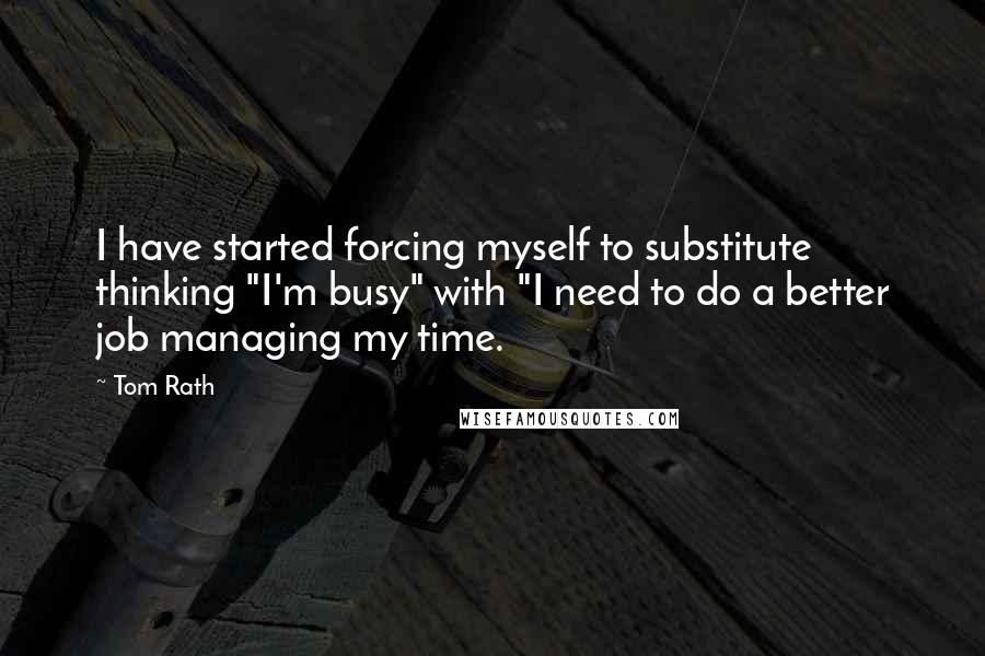 "Tom Rath quotes: I have started forcing myself to substitute thinking ""I'm busy"" with ""I need to do a better job managing my time."