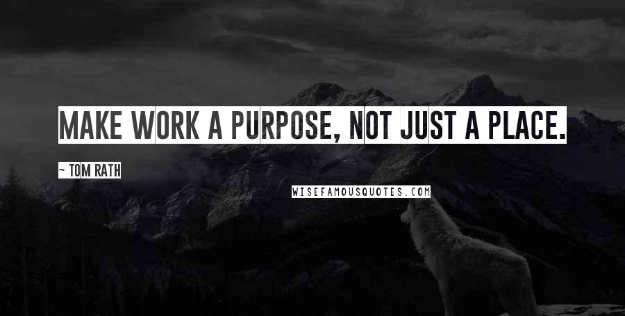 Tom Rath quotes: Make work a purpose, not just a place.