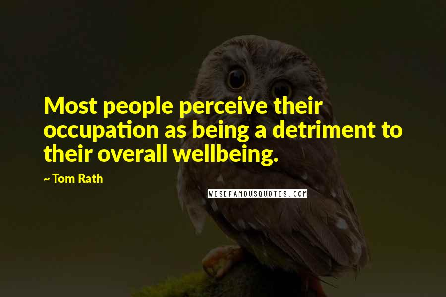 Tom Rath quotes: Most people perceive their occupation as being a detriment to their overall wellbeing.