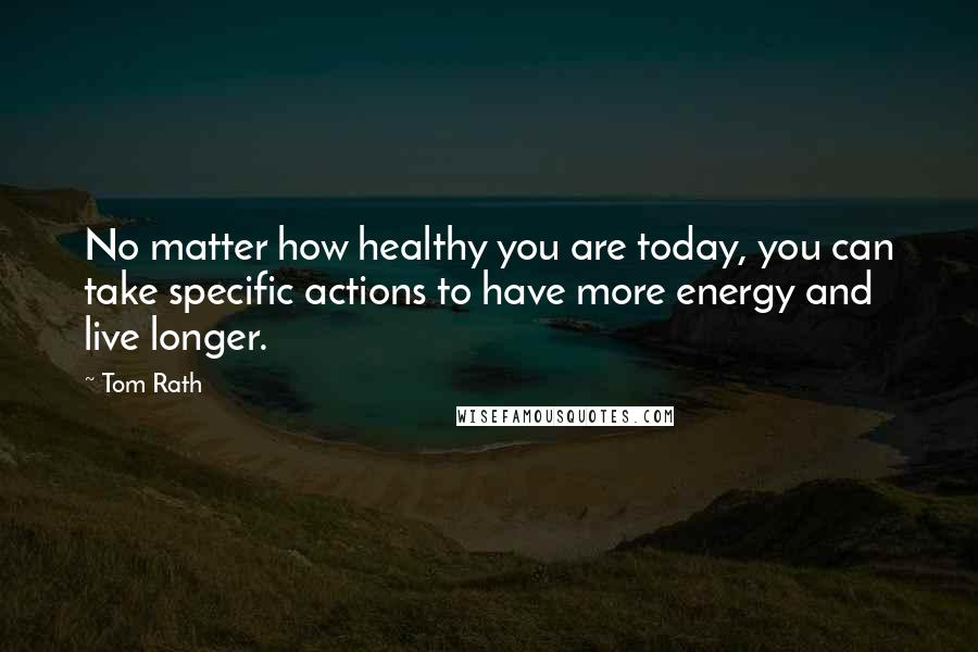 Tom Rath quotes: No matter how healthy you are today, you can take specific actions to have more energy and live longer.