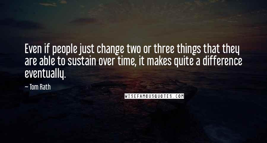 Tom Rath quotes: Even if people just change two or three things that they are able to sustain over time, it makes quite a difference eventually.
