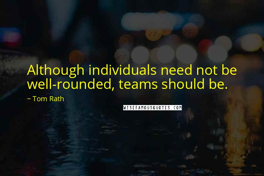 Tom Rath quotes: Although individuals need not be well-rounded, teams should be.