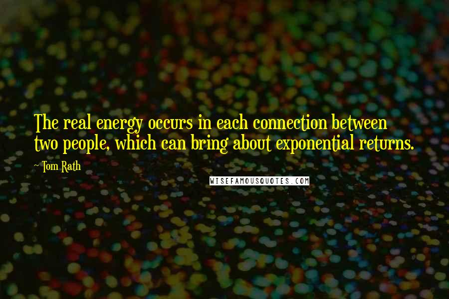 Tom Rath quotes: The real energy occurs in each connection between two people, which can bring about exponential returns.