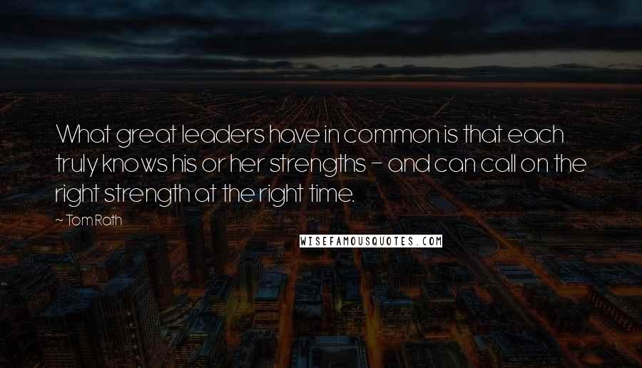 Tom Rath quotes: What great leaders have in common is that each truly knows his or her strengths - and can call on the right strength at the right time.
