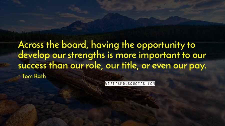 Tom Rath quotes: Across the board, having the opportunity to develop our strengths is more important to our success than our role, our title, or even our pay.