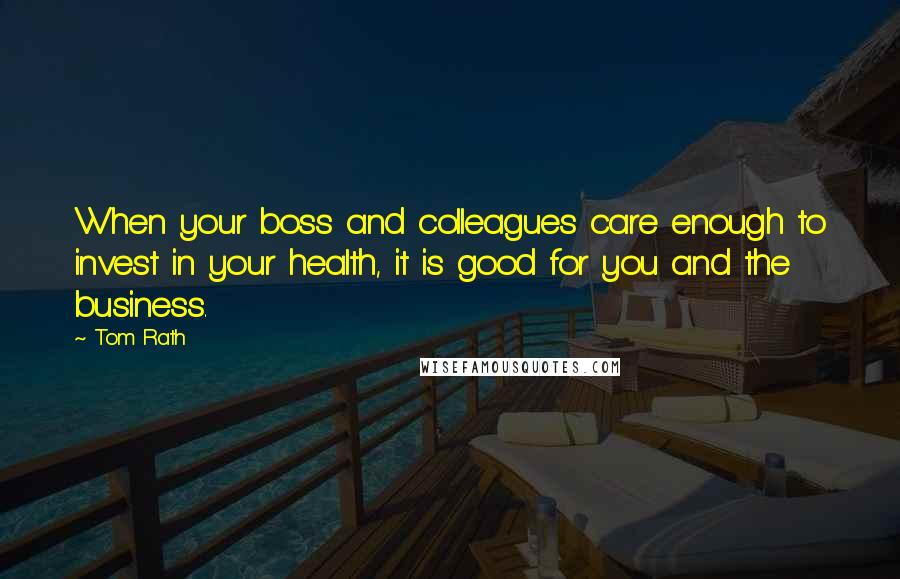 Tom Rath quotes: When your boss and colleagues care enough to invest in your health, it is good for you and the business.