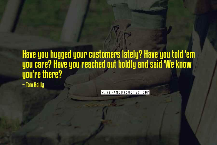 Tom Reilly quotes: Have you hugged your customers lately? Have you told 'em you care? Have you reached out boldly and said 'We know you're there?