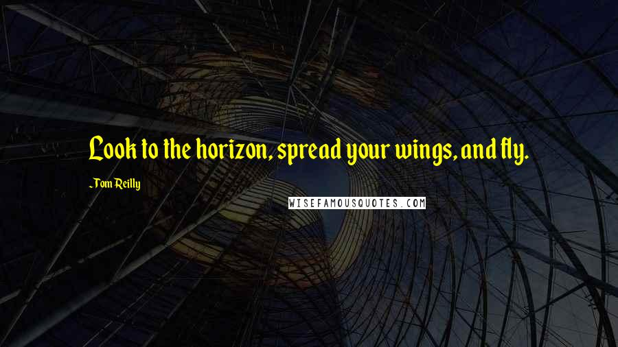 Tom Reilly quotes: Look to the horizon, spread your wings, and fly.
