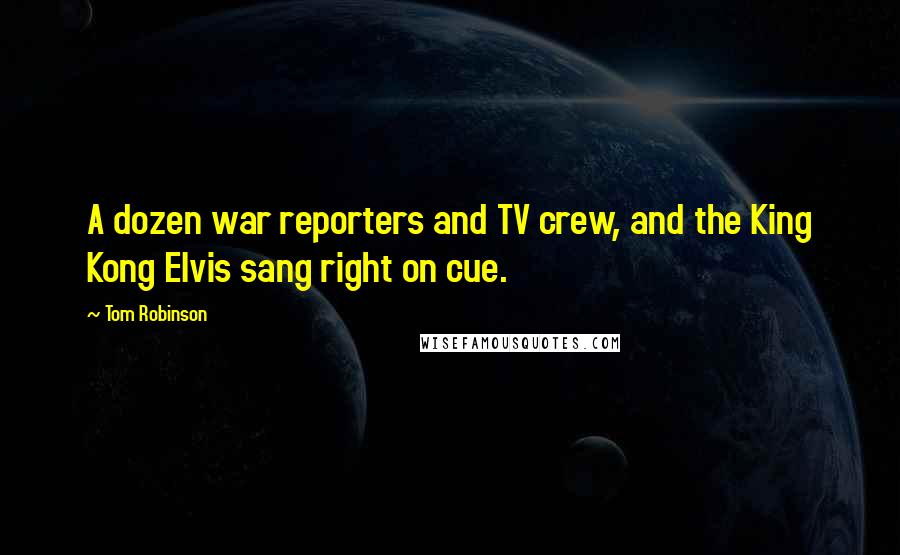 Tom Robinson quotes: A dozen war reporters and TV crew, and the King Kong Elvis sang right on cue.