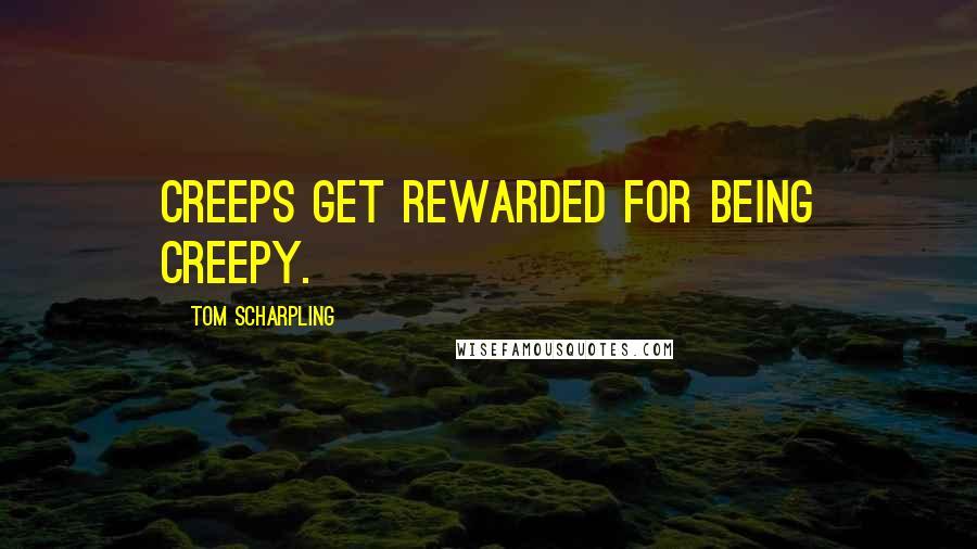 Tom Scharpling quotes: Creeps get rewarded for being creepy.