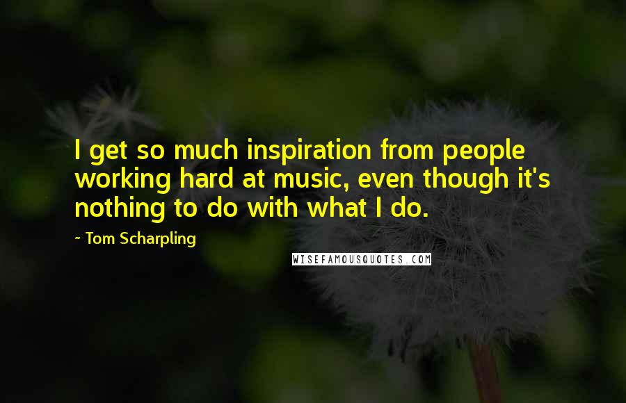 Tom Scharpling quotes: I get so much inspiration from people working hard at music, even though it's nothing to do with what I do.