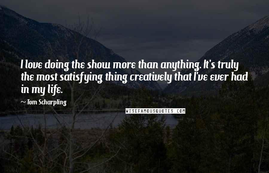 Tom Scharpling quotes: I love doing the show more than anything. It's truly the most satisfying thing creatively that I've ever had in my life.