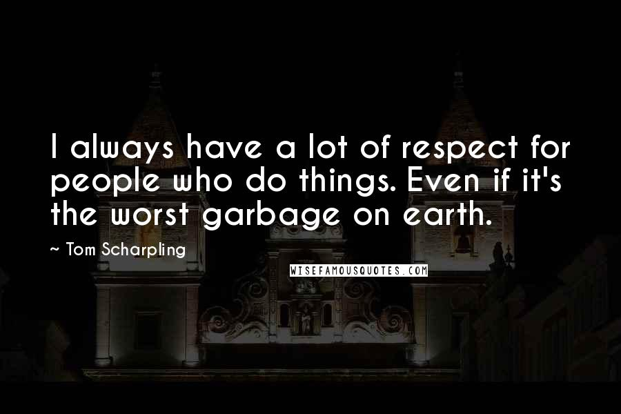 Tom Scharpling quotes: I always have a lot of respect for people who do things. Even if it's the worst garbage on earth.