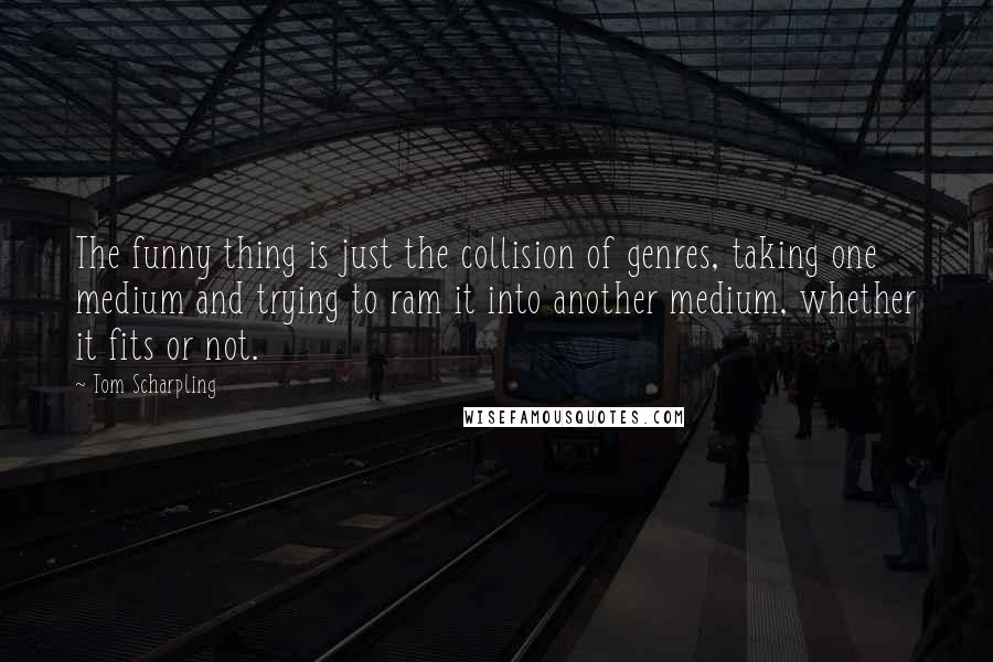 Tom Scharpling quotes: The funny thing is just the collision of genres, taking one medium and trying to ram it into another medium, whether it fits or not.
