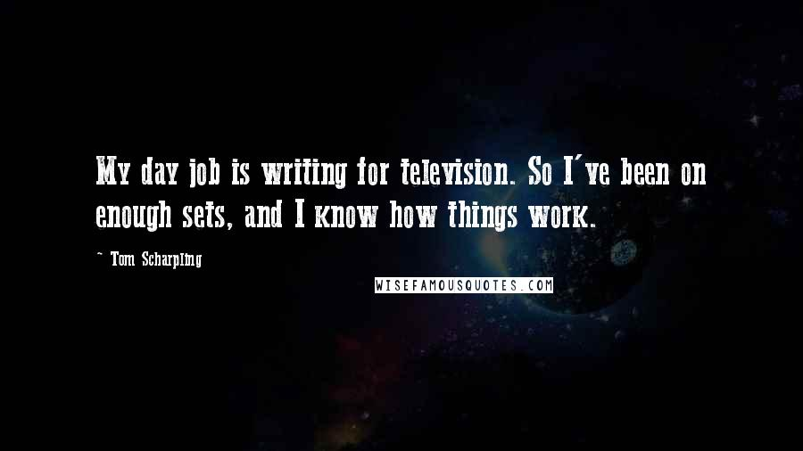Tom Scharpling quotes: My day job is writing for television. So I've been on enough sets, and I know how things work.