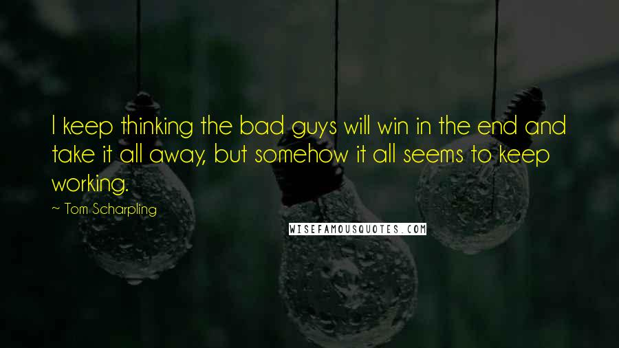Tom Scharpling quotes: I keep thinking the bad guys will win in the end and take it all away, but somehow it all seems to keep working.