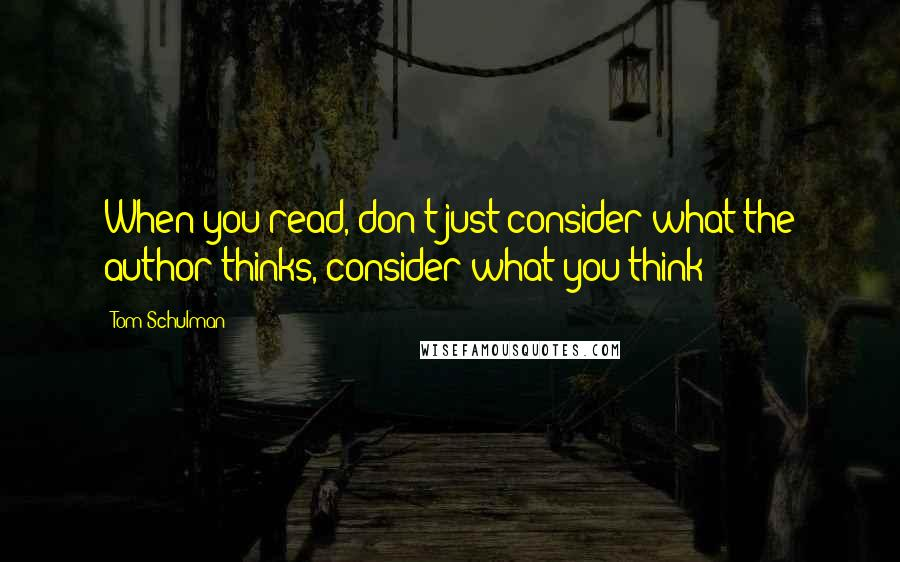 Tom Schulman quotes: When you read, don't just consider what the author thinks, consider what you think