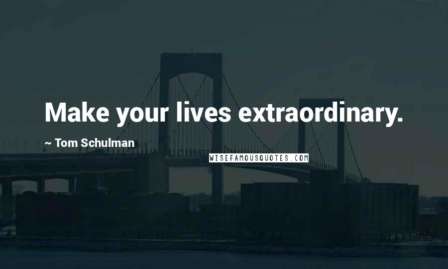 Tom Schulman quotes: Make your lives extraordinary.