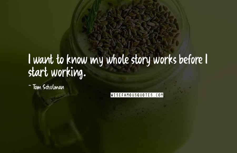 Tom Schulman quotes: I want to know my whole story works before I start working.