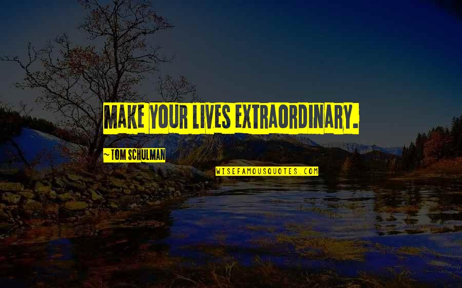 Tom Schulman Quotes By Tom Schulman: Make your lives extraordinary.