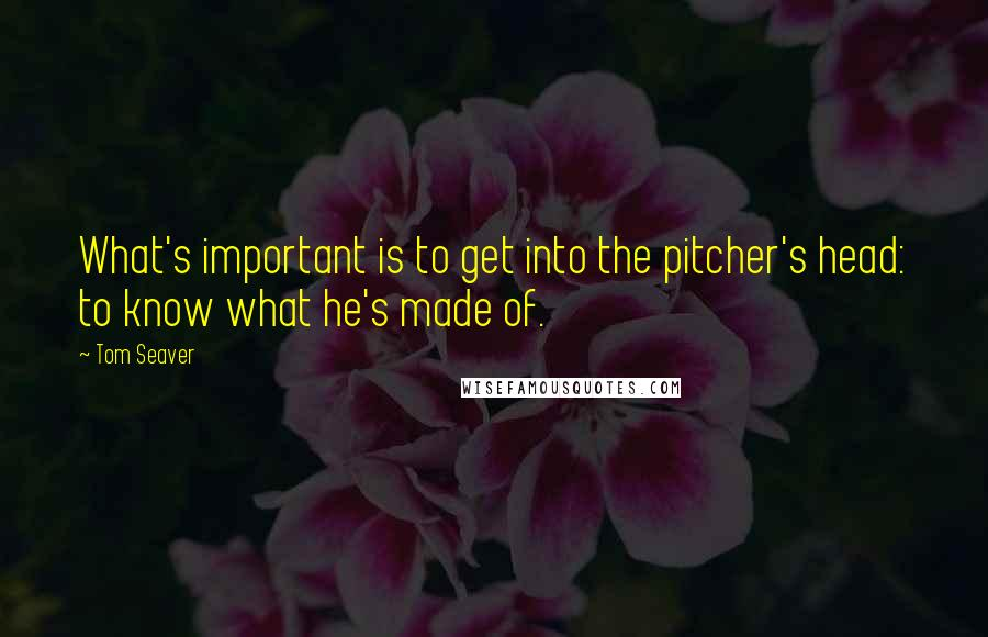 Tom Seaver quotes: What's important is to get into the pitcher's head: to know what he's made of.