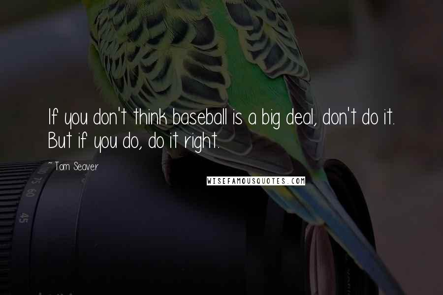 Tom Seaver quotes: If you don't think baseball is a big deal, don't do it. But if you do, do it right.
