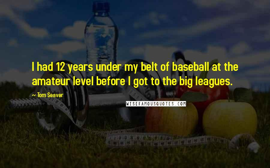 Tom Seaver quotes: I had 12 years under my belt of baseball at the amateur level before I got to the big leagues.