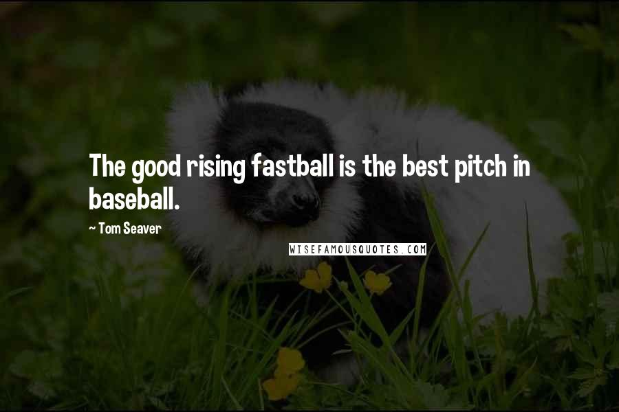 Tom Seaver quotes: The good rising fastball is the best pitch in baseball.