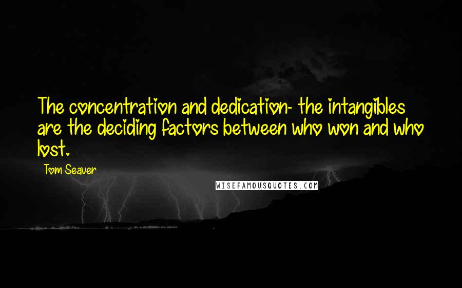 Tom Seaver quotes: The concentration and dedication- the intangibles are the deciding factors between who won and who lost.