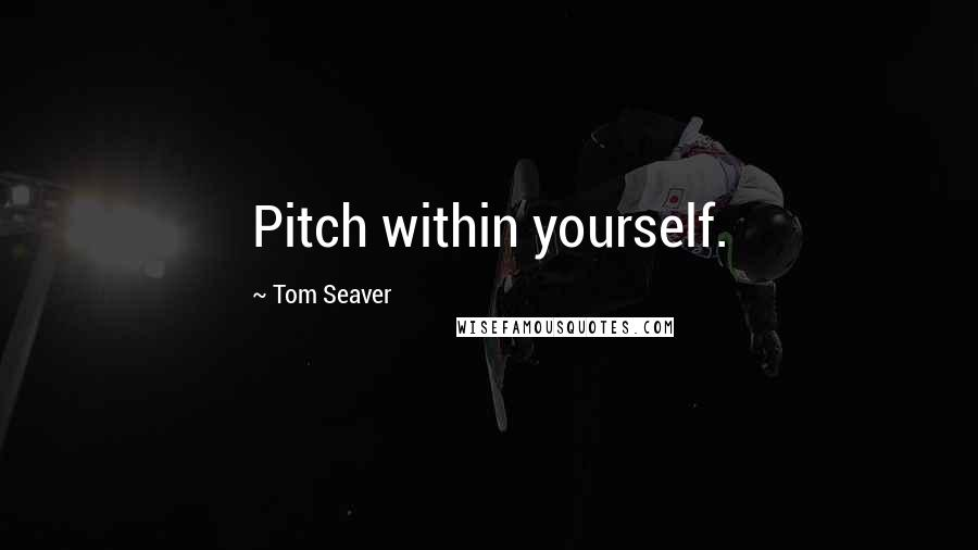 Tom Seaver quotes: Pitch within yourself.
