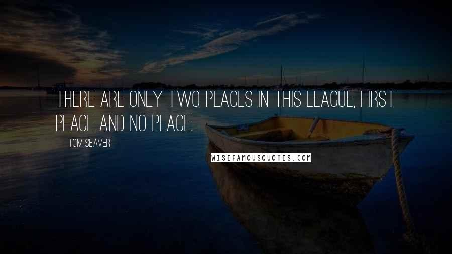 Tom Seaver quotes: There are only two places in this league, First Place and No Place.