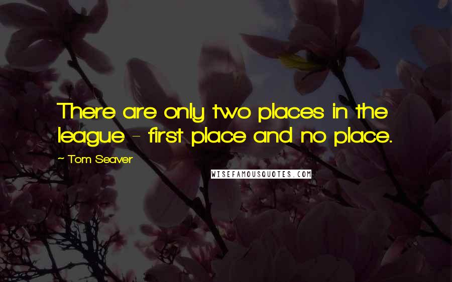 Tom Seaver quotes: There are only two places in the league - first place and no place.